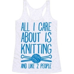 All I Care About Is Knitting And Like 2 People Racerback Tank from LookHUMAN