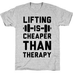 Lifting is Cheaper than Therapy T-Shirt from LookHUMAN
