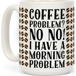 Coffee Problem? No No! I Have a Morning Problem Mug from LookHUMAN