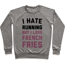 I Hate Running But I Love French Fries Pullover from LookHUMAN
