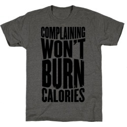 Complaining Won't Burn Calories T-Shirt from LookHUMAN