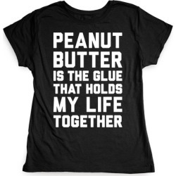 Peanut Butter Is The Glue That Holds My Life Together T-Shirt from LookHUMAN