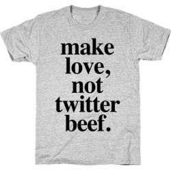 Make Love. Not Twitter Beef T-Shirt from LookHUMAN