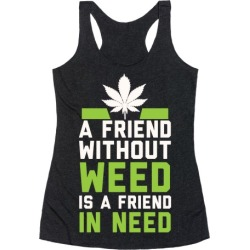 A Friend Without Weed Is A Friend In Need Racerback Tank from LookHUMAN