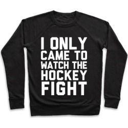 I Only Came to Watch the Hockey Fight Pullover from LookHUMAN