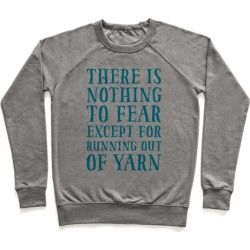 There Is Nothing To Fear Except Running Out Of Yarn Pullover from LookHUMAN