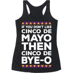If You Don't Like Cinco De Mayo Then Cinco De Bye-o Racerback Tank from LookHUMAN found on Bargain Bro Philippines from LookHUMAN for $25.99