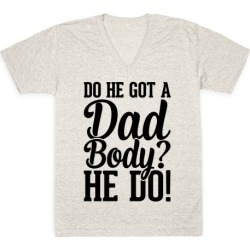 Do He Got A Dad Body? V-Neck T-Shirt from LookHUMAN
