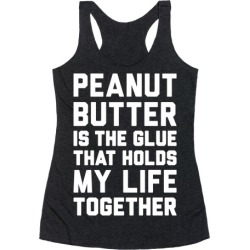 Peanut Butter Is The Glue That Holds My Life Together Racerback Tank from LookHUMAN