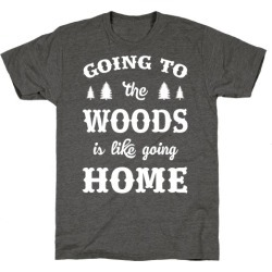 Going To The Woods Is Like Going Home T-Shirt from LookHUMAN