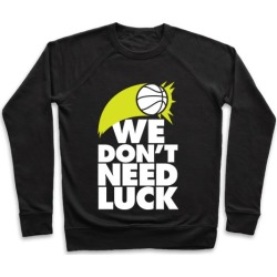 We Don't Need Luck (Basketball) Pullover from LookHUMAN