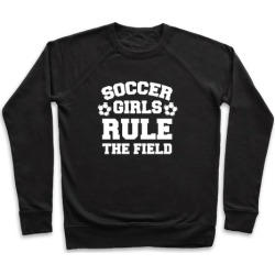 Soccer Girls Rule The Field Pullover from LookHUMAN