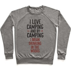 I Love Camping, And By Camping I Mean Drinking In The Woods Pullover from LookHUMAN
