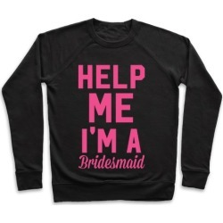 Help Me I'm a Bridesmaid Pullover from LookHUMAN