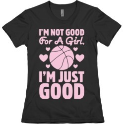 I'm Not Good For A Girl I'm Just Good Basketball T-Shirt from LookHUMAN