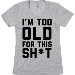 I'm Too Old for This Sh*t T-Shirt from LookHUMAN