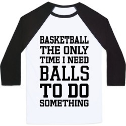 Basketball The Only Time I Need Balls To Do Something Baseball Tee from LookHUMAN