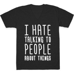 I Hate Talking To People About Things V-Neck T-Shirt from LookHUMAN