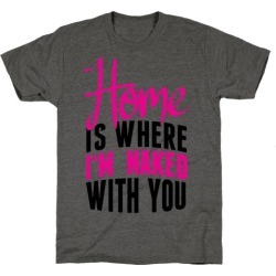 Home Is Where I'm Naked With you T-Shirt from LookHUMAN found on GamingScroll.com from LookHUMAN for $25.99