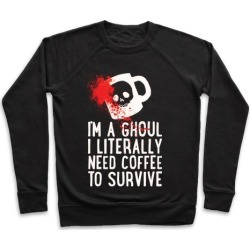 I'm A Ghoul I Literally Need Coffee To Survive Pullover from LookHUMAN