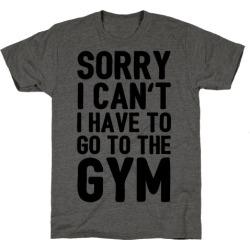 Sorry I Can't I Have To Go To The Gym T-Shirt from LookHUMAN