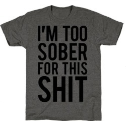 I'm Too Sober For This Shit T-Shirt from LookHUMAN