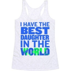 I Have the Best Daughter in the World Racerback Tank from LookHUMAN