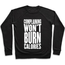 Complaining Won't Burn Calories Pullover from LookHUMAN