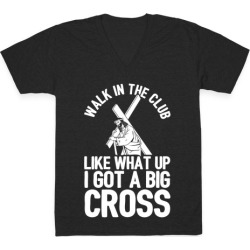 Walk In The Club Like What Up I Got A Big Cross V-Neck T-Shirt from LookHUMAN