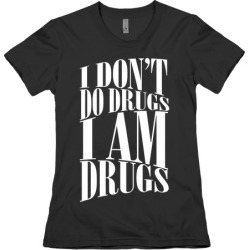 I Don't Do Drugs, I Am Drugs T-Shirt from LookHUMAN