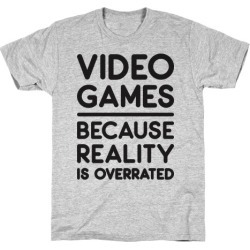 Video Games Because Reality Is Overrated T-Shirt from LookHUMAN