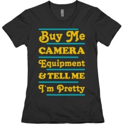 Buy Me Camera Equipment and Tell Me I'm Pretty T-Shirt from LookHUMAN found on Bargain Bro Philippines from LookHUMAN for $21.99