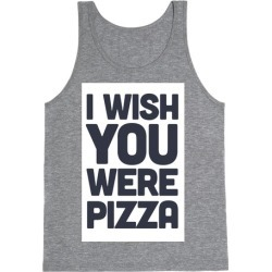 I Wish You Were Pizza Tank Top from LookHUMAN