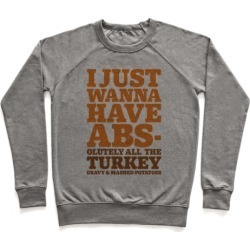 I Just Wanna Have Abs-olutely All The Turkey Gravy and Mashed Potatoes Pullover from LookHUMAN
