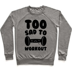 Too Sad To Workout Pullover from LookHUMAN