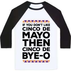 If You Don't Like Cinco De Mayo Then Cinco De Bye-o Baseball Tee from LookHUMAN found on Bargain Bro Philippines from LookHUMAN for $29.99