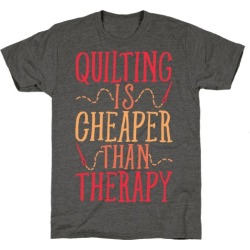 Quilting Is Cheaper Than Therapy T-Shirt from LookHUMAN