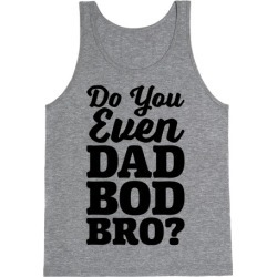 Do You Even Dad Bod Bro? Tank Top from LookHUMAN