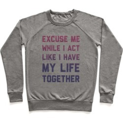 Excuse Me While I Act Like I Have My Life Together Pullover from LookHUMAN