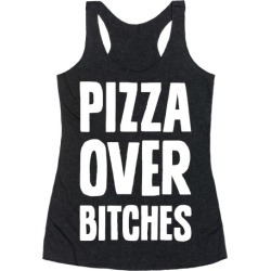 Pizza Over Bitches Racerback Tank from LookHUMAN