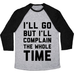 I'll Go But I'll Complain the Whole Time Baseball Tee from LookHUMAN