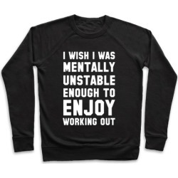 I Wish I Was Mentally Unstable Enough To Enjoy Working Out Pullover from LookHUMAN