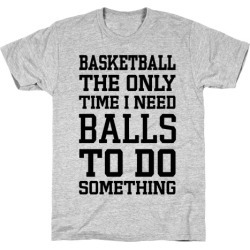Basketball The Only Time I Need Balls To Do Something T-Shirt from LookHUMAN