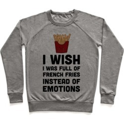 I Wish I Was Full Of French Fries Instead Of Emotions Pullover from LookHUMAN