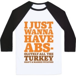 I Just Wanna Have Abs-olutely All The Turkey Gravy and Mashed Potatoes Baseball Tee from LookHUMAN