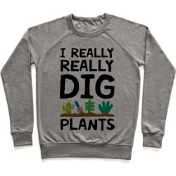 I Really Really Dig Plants Pullover from LookHUMAN