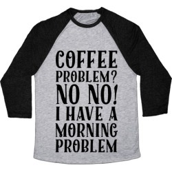 Coffee Problem? No No! I Have a Morning Problem Baseball Tee from LookHUMAN