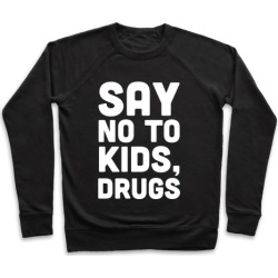 Say No to Kids, Drugs Pullover from LookHUMAN