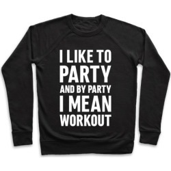 I Like To Party And By Party I Mean Workout Pullover from LookHUMAN