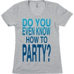 Do You Even Know How to Party (tank) T-Shirt from LookHUMAN